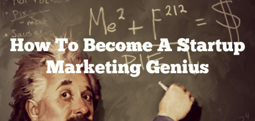 How-To-Become-A-Startup-Marketing-Genius